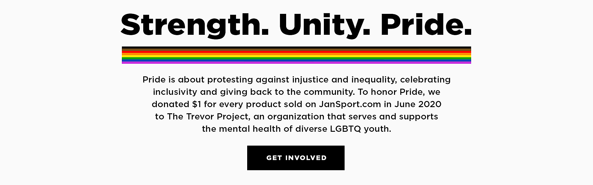 Strength. Unity. Pride. Pride is about protesting against injustice and inequality, celebrating inclusivity and giving back to the community.  To honor Pride, we donated $1 for every product sold on JanSport.com in June 2020 to the Trevor Project, an organization that serves and supports the mental health of diverse LGBQT youth.  Get Involved